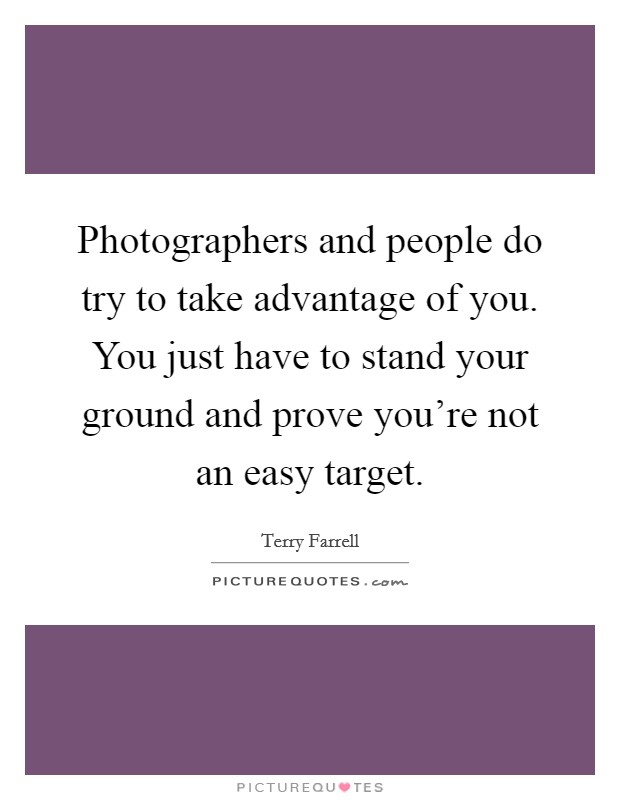 Photographers and people do try to take advantage of you. You just have to stand your ground and prove you're not an easy target Picture Quote #1