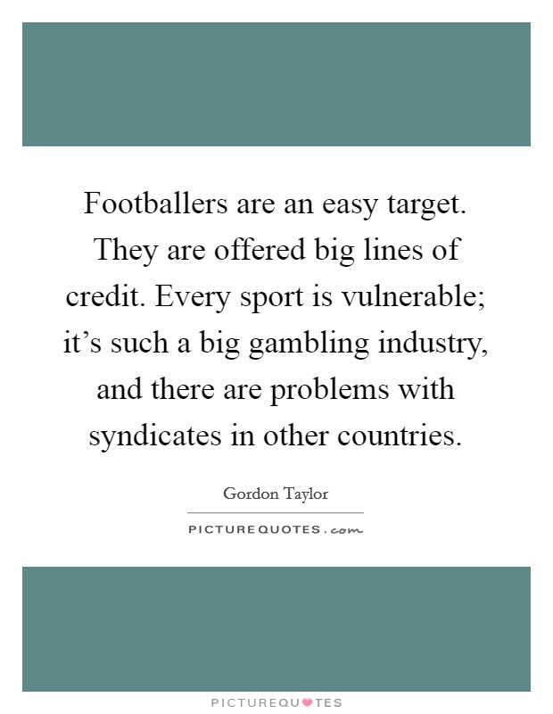 Footballers are an easy target. They are offered big lines of credit. Every sport is vulnerable; it's such a big gambling industry, and there are problems with syndicates in other countries Picture Quote #1