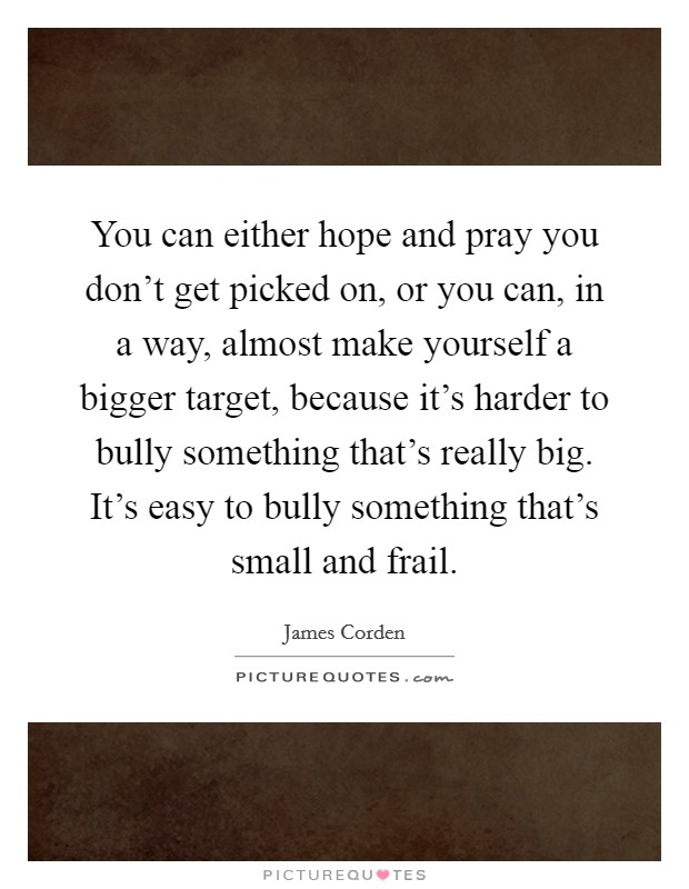 You can either hope and pray you don't get picked on, or you can, in a way, almost make yourself a bigger target, because it's harder to bully something that's really big. It's easy to bully something that's small and frail Picture Quote #1