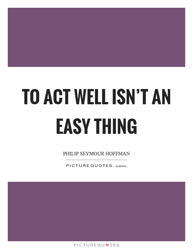 To act well isn't an easy thing Picture Quote #1