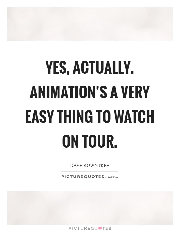 Yes, actually. Animation's a very easy thing to watch on tour Picture Quote #1