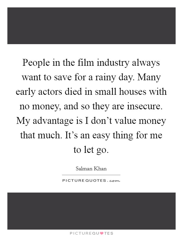 People in the film industry always want to save for a rainy day. Many early actors died in small houses with no money, and so they are insecure. My advantage is I don't value money that much. It's an easy thing for me to let go Picture Quote #1