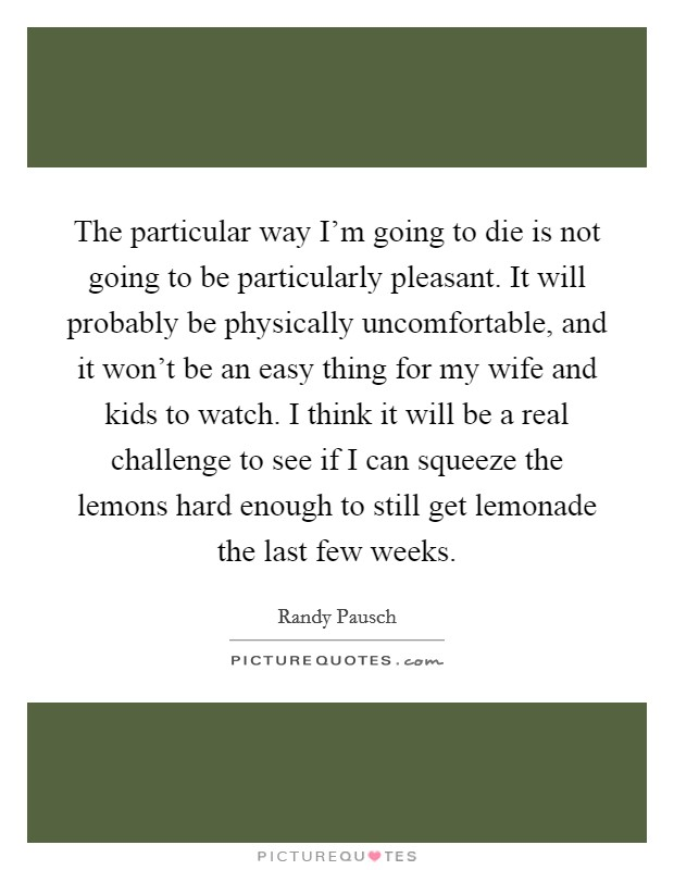 The particular way I'm going to die is not going to be particularly pleasant. It will probably be physically uncomfortable, and it won't be an easy thing for my wife and kids to watch. I think it will be a real challenge to see if I can squeeze the lemons hard enough to still get lemonade the last few weeks Picture Quote #1