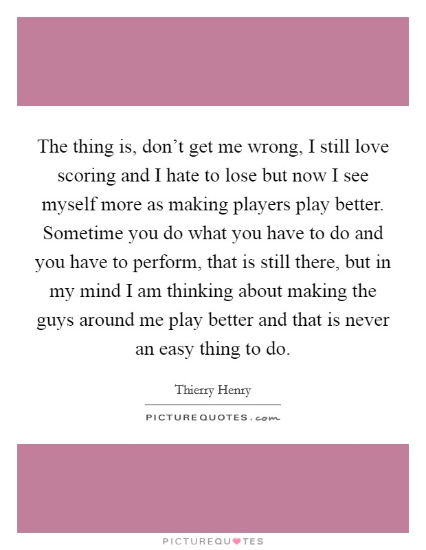 The thing is, don't get me wrong, I still love scoring and I hate to lose but now I see myself more as making players play better. Sometime you do what you have to do and you have to perform, that is still there, but in my mind I am thinking about making the guys around me play better and that is never an easy thing to do Picture Quote #1