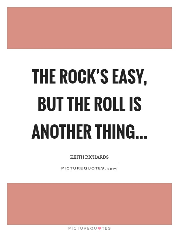 The rock's easy, but the roll is another thing Picture Quote #1