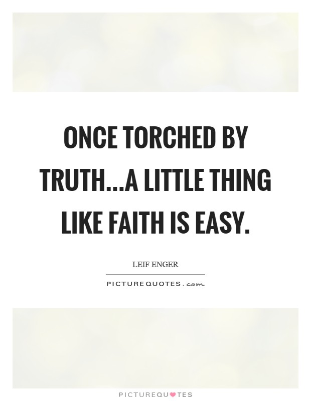 Once torched by truth...a little thing like faith is easy Picture Quote #1