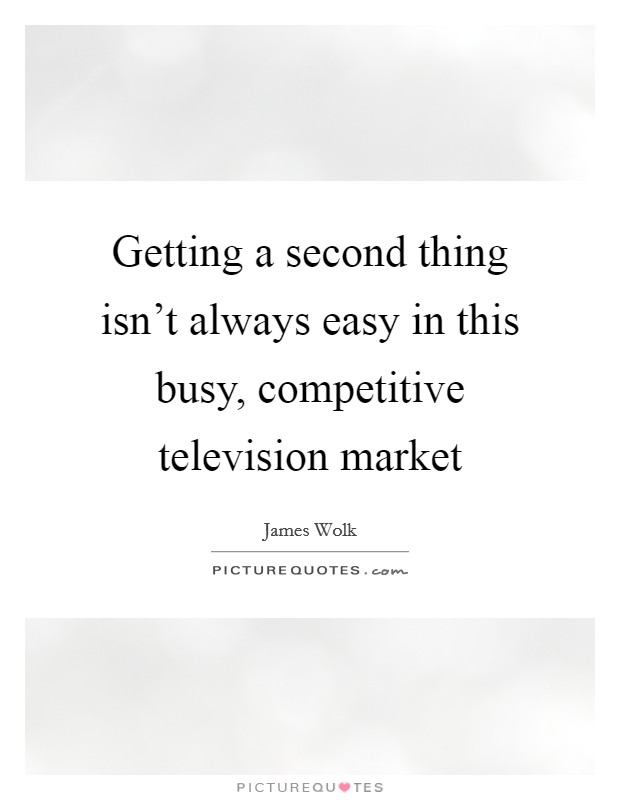 Getting a second thing isn't always easy in this busy, competitive television market Picture Quote #1