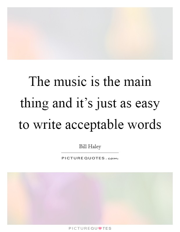 The music is the main thing and it's just as easy to write acceptable words Picture Quote #1
