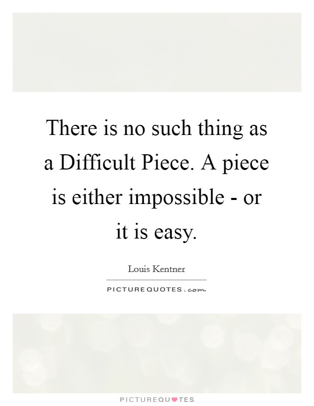 There is no such thing as a Difficult Piece. A piece is either impossible - or it is easy Picture Quote #1