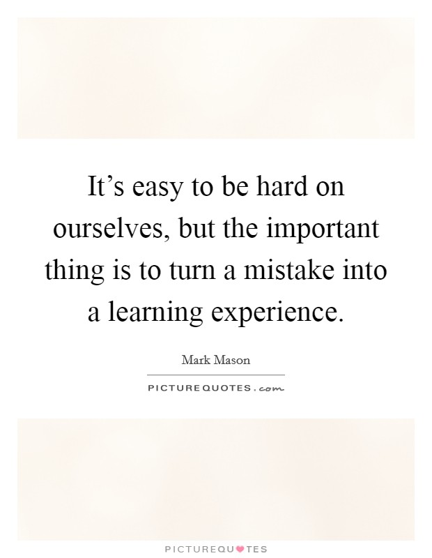 It's easy to be hard on ourselves, but the important thing is to turn a mistake into a learning experience Picture Quote #1