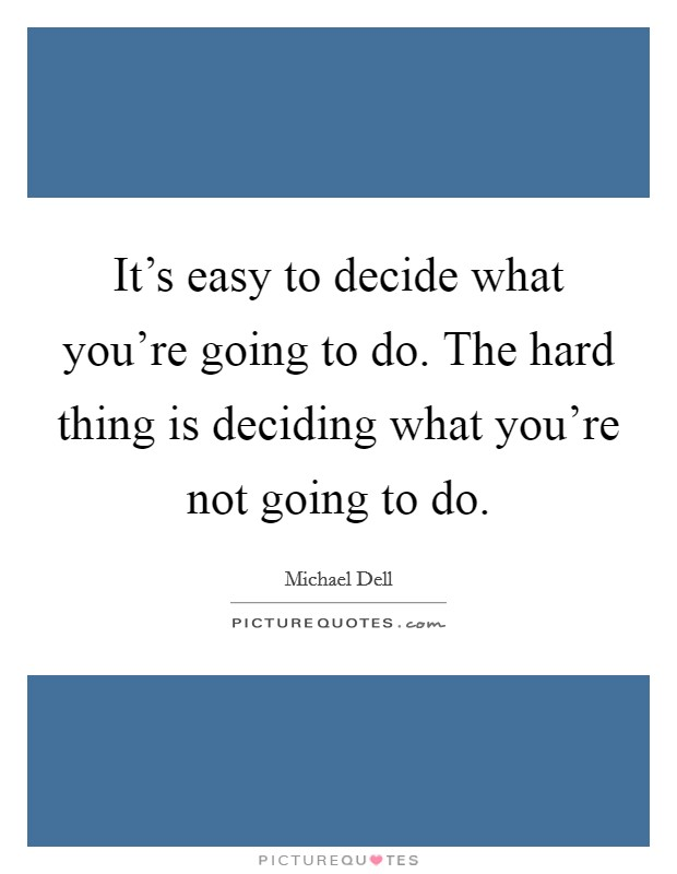 It's easy to decide what you're going to do. The hard thing is deciding what you're not going to do Picture Quote #1