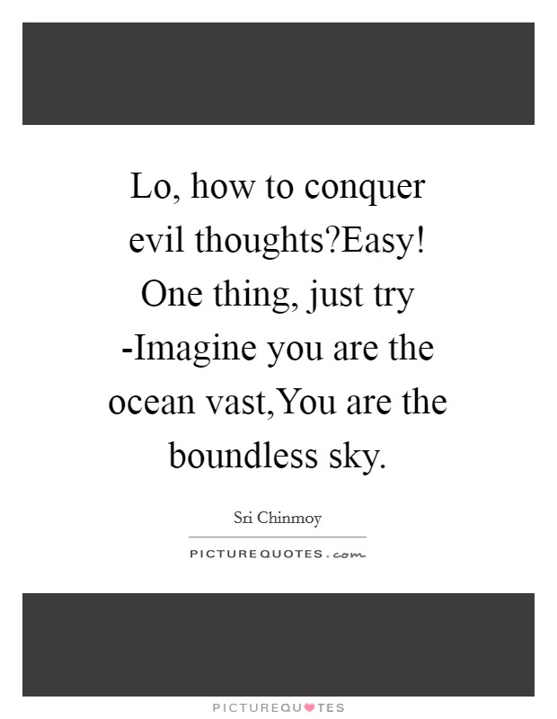 Lo, how to conquer evil thoughts?Easy! One thing, just try -Imagine you are the ocean vast,You are the boundless sky Picture Quote #1