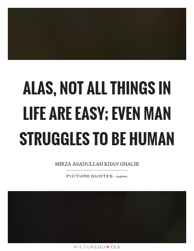 Alas, not all things in life are easy; Even man struggles to be human Picture Quote #1