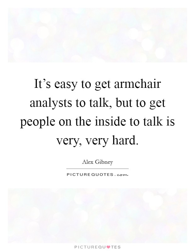 It's easy to get armchair analysts to talk, but to get people on the inside to talk is very, very hard Picture Quote #1