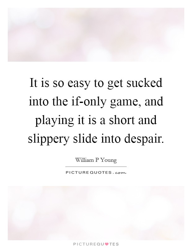 It is so easy to get sucked into the if-only game, and playing it is a short and slippery slide into despair Picture Quote #1