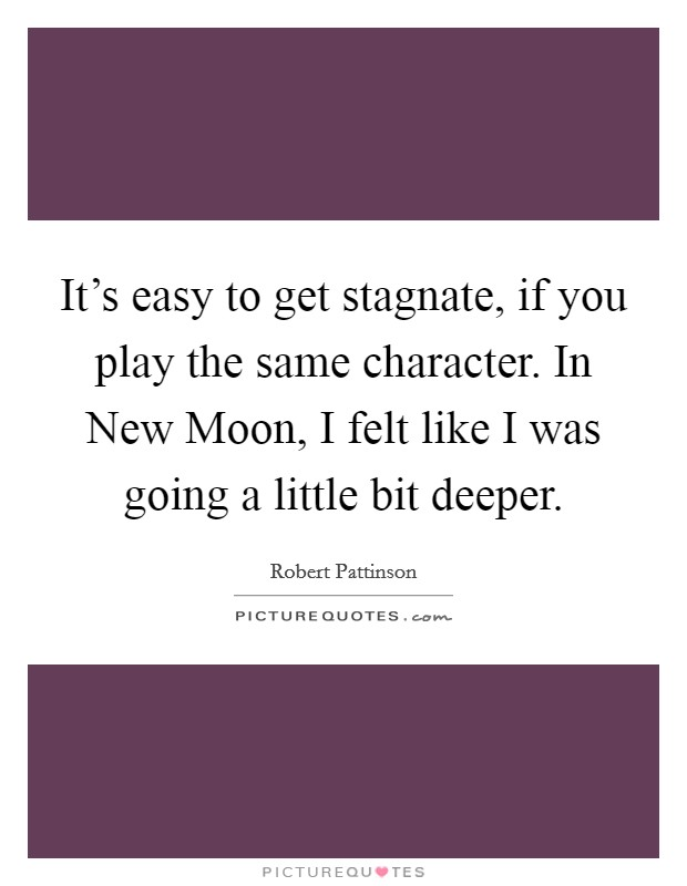 It's easy to get stagnate, if you play the same character. In New Moon, I felt like I was going a little bit deeper. Picture Quote #1