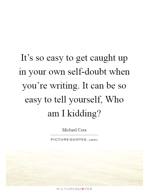 It's So Easy To Get Caught Up In Your Own Self-doubt When