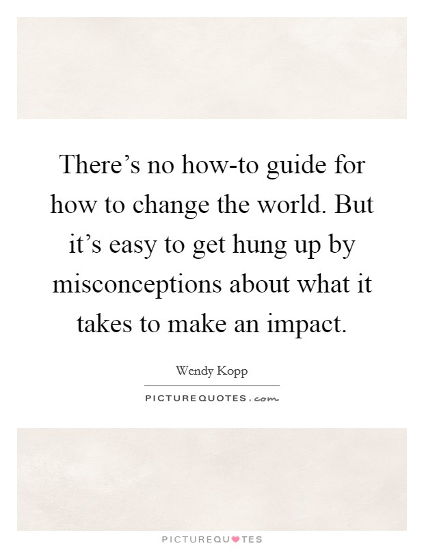 There's no how-to guide for how to change the world. But it's easy to get hung up by misconceptions about what it takes to make an impact. Picture Quote #1