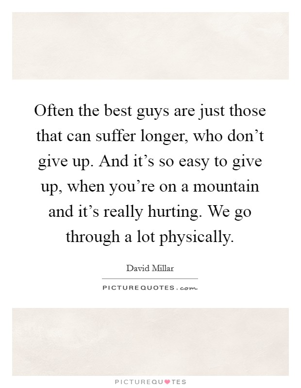 Often the best guys are just those that can suffer longer, who don't give up. And it's so easy to give up, when you're on a mountain and it's really hurting. We go through a lot physically Picture Quote #1