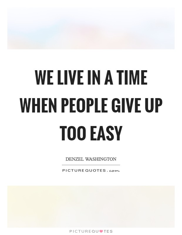 We live in a time when people give up too easy Picture Quote #1