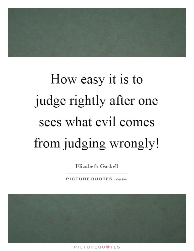 How easy it is to judge rightly after one sees what evil comes from judging wrongly! Picture Quote #1
