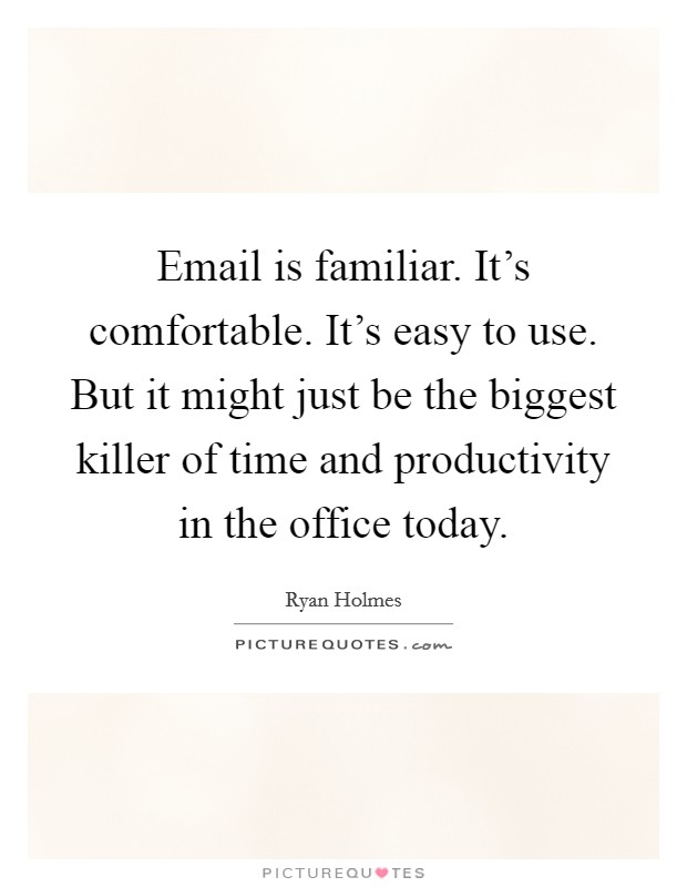 Email is familiar. It's comfortable. It's easy to use. But it might just be the biggest killer of time and productivity in the office today Picture Quote #1