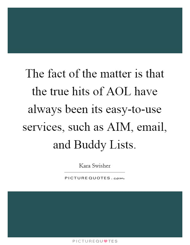 The fact of the matter is that the true hits of AOL have always been its easy-to-use services, such as AIM, email, and Buddy Lists Picture Quote #1