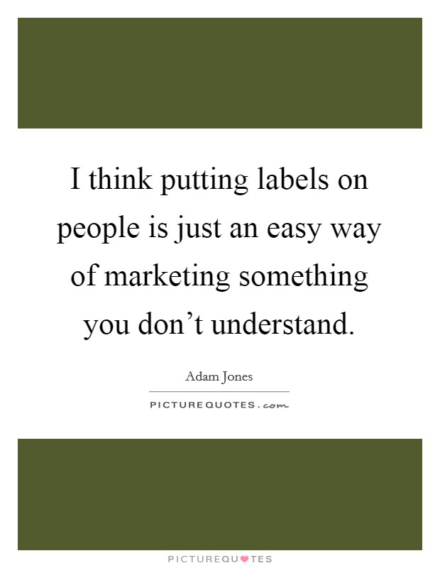 I think putting labels on people is just an easy way of marketing something you don't understand Picture Quote #1