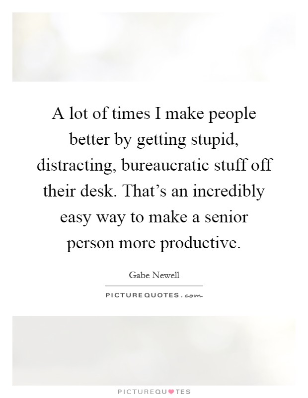 A lot of times I make people better by getting stupid, distracting, bureaucratic stuff off their desk. That's an incredibly easy way to make a senior person more productive Picture Quote #1