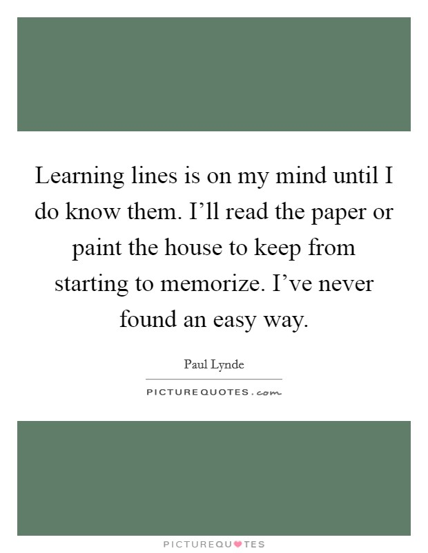 Learning lines is on my mind until I do know them. I'll read the paper or paint the house to keep from starting to memorize. I've never found an easy way Picture Quote #1