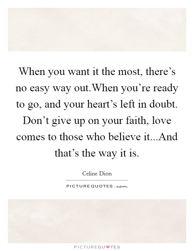 When you want it the most, there's no easy way out.When you're ready to go, and your heart's left in doubt. Don't give up on your faith, love comes to those who believe it...And that's the way it is Picture Quote #1