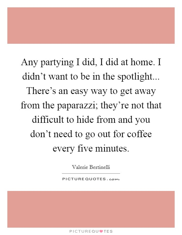 Any partying I did, I did at home. I didn't want to be in the spotlight... There's an easy way to get away from the paparazzi; they're not that difficult to hide from and you don't need to go out for coffee every five minutes Picture Quote #1