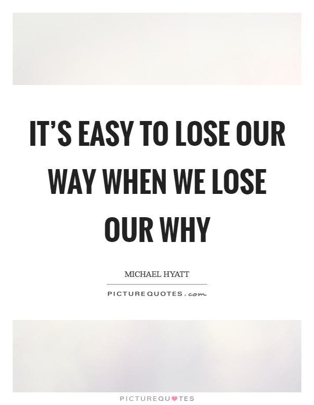 It's easy to lose our way when we lose our why Picture Quote #1
