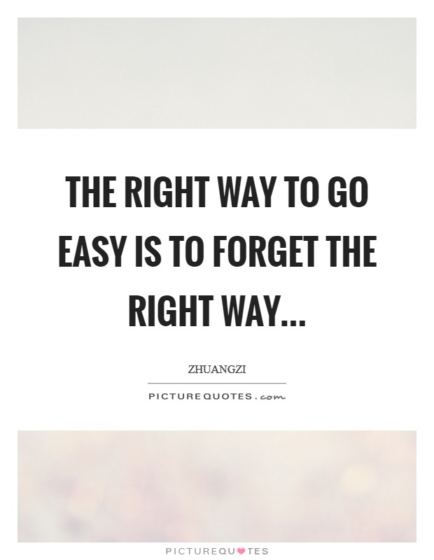 The right way to go easy is to forget the right way Picture Quote #1