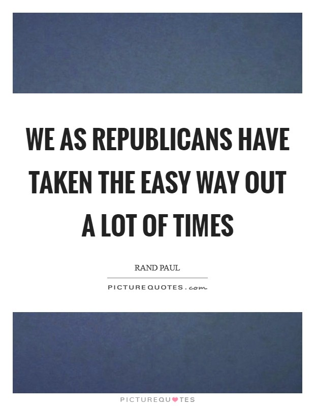 We as Republicans have taken the easy way out a lot of times Picture Quote #1