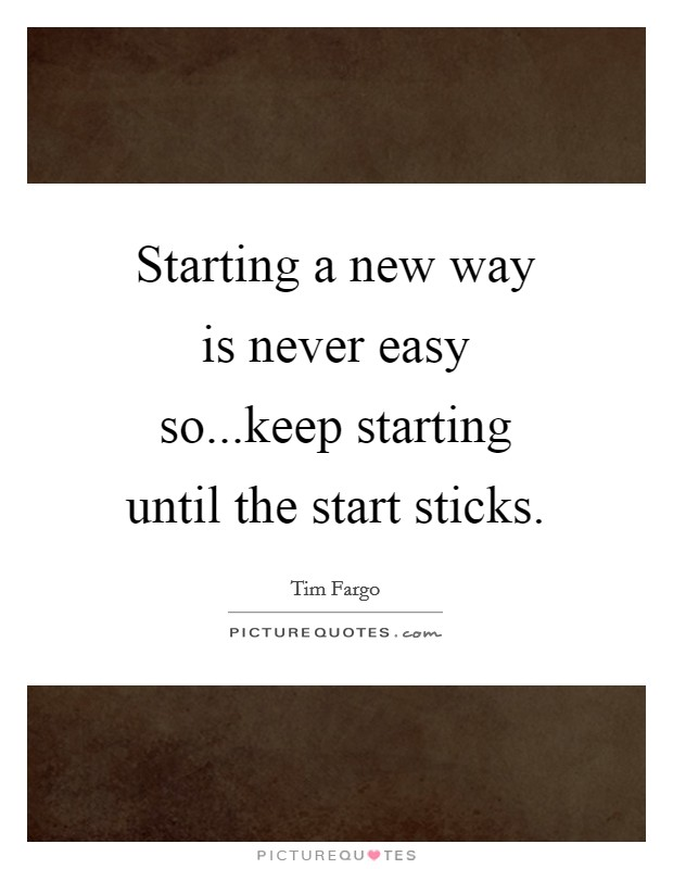 Starting a new way is never easy so...keep starting until the start sticks Picture Quote #1