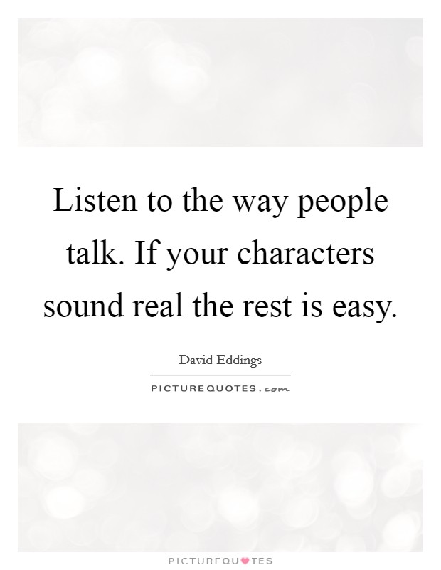 Listen to the way people talk. If your characters sound real the rest is easy Picture Quote #1