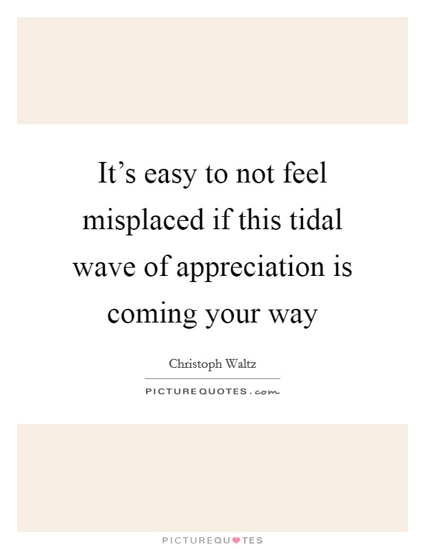 It's easy to not feel misplaced if this tidal wave of appreciation is coming your way Picture Quote #1