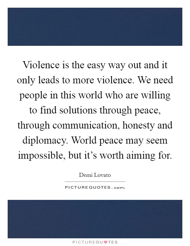 Violence is the easy way out and it only leads to more violence. We need people in this world who are willing to find solutions through peace, through communication, honesty and diplomacy. World peace may seem impossible, but it's worth aiming for. Picture Quote #1