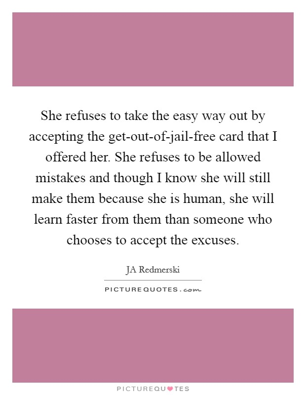 She refuses to take the easy way out by accepting the get-out-of-jail-free card that I offered her. She refuses to be allowed mistakes and though I know she will still make them because she is human, she will learn faster from them than someone who chooses to accept the excuses Picture Quote #1