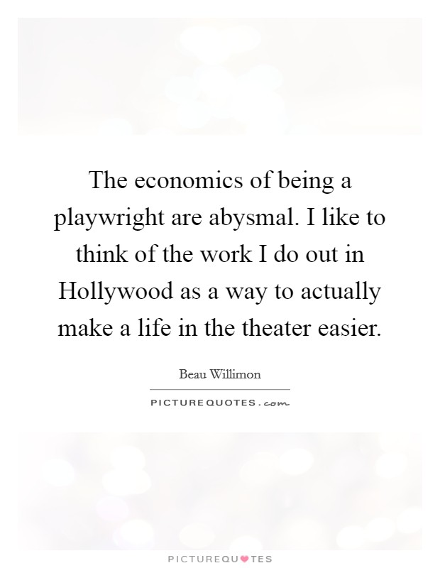 The economics of being a playwright are abysmal. I like to think of the work I do out in Hollywood as a way to actually make a life in the theater easier Picture Quote #1