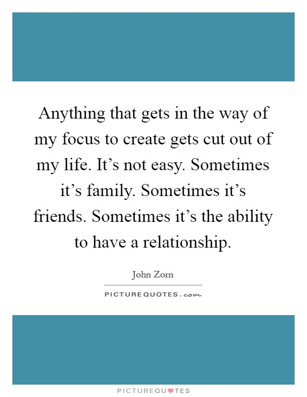 Simple Way Of Life Quotes: Anything That Gets In The Way Of My Focus To Create Gets