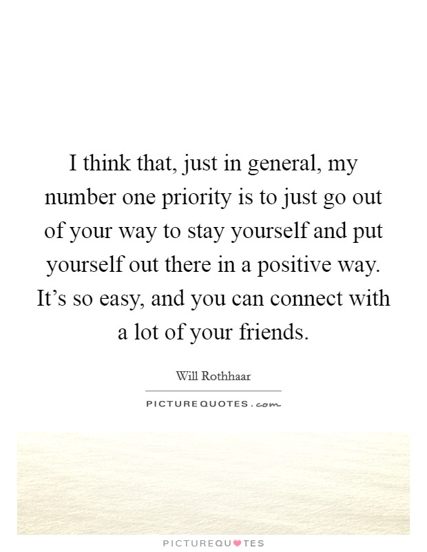 I think that, just in general, my number one priority is to just go out of your way to stay yourself and put yourself out there in a positive way. It's so easy, and you can connect with a lot of your friends Picture Quote #1