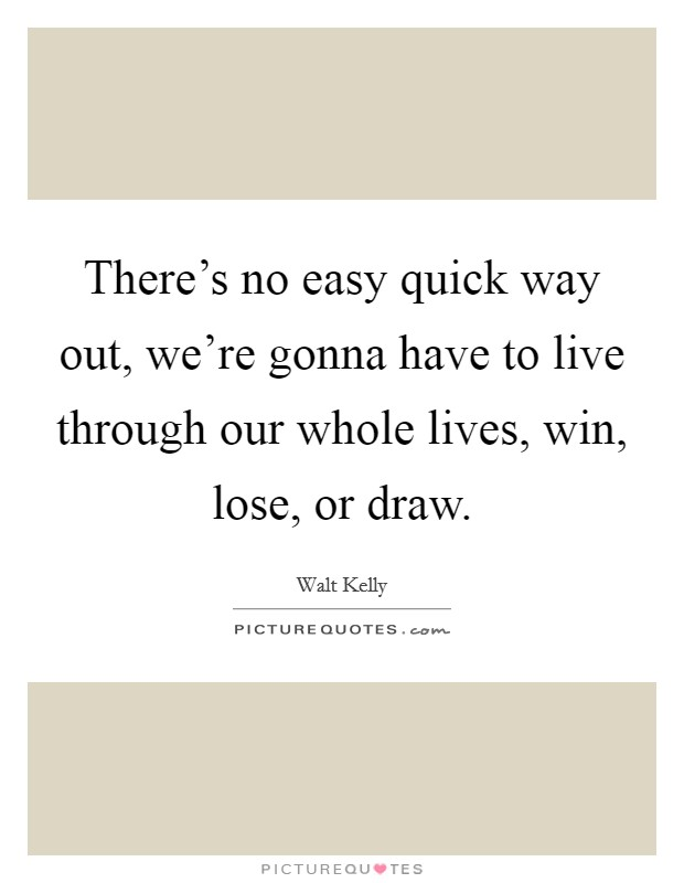 There's no easy quick way out, we're gonna have to live through our whole lives, win, lose, or draw Picture Quote #1