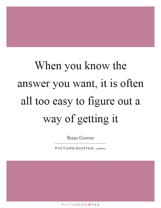 When you know the answer you want, it is often all too easy to figure out a way of getting it Picture Quote #1