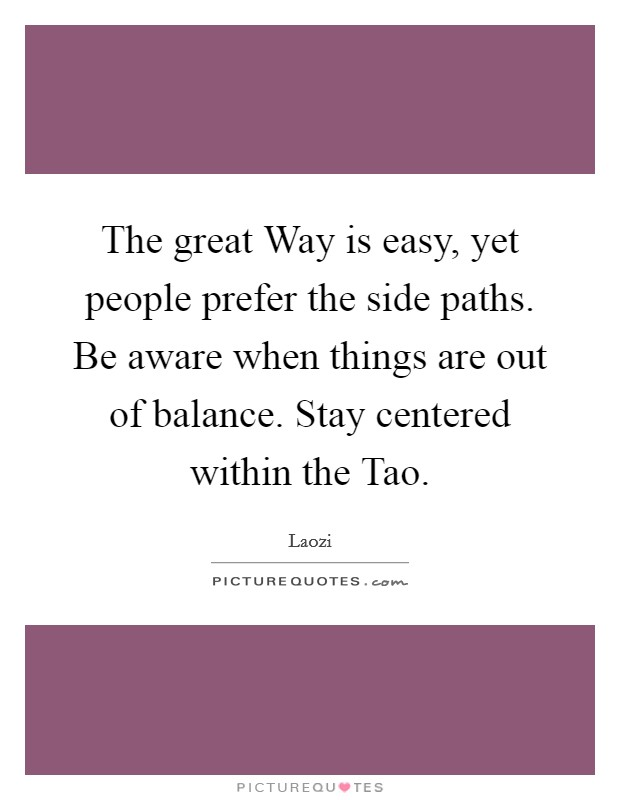 The great Way is easy, yet people prefer the side paths. Be aware when things are out of balance. Stay centered within the Tao Picture Quote #1