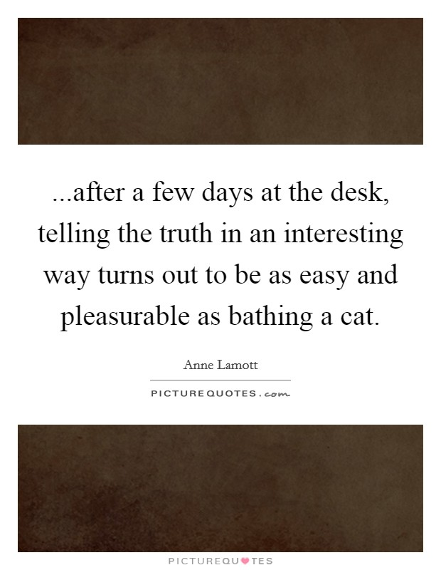...after a few days at the desk, telling the truth in an interesting way turns out to be as easy and pleasurable as bathing a cat Picture Quote #1