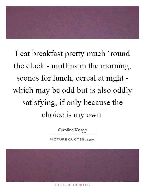 I eat breakfast pretty much 'round the clock - muffins in the morning, scones for lunch, cereal at night - which may be odd but is also oddly satisfying, if only because the choice is my own. Picture Quote #1