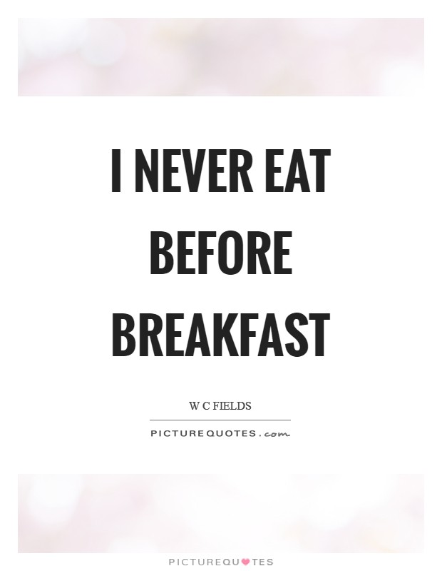 I never eat before breakfast Picture Quote #1