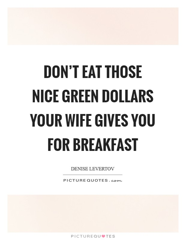 Don't eat those nice green dollars your wife gives you for breakfast Picture Quote #1